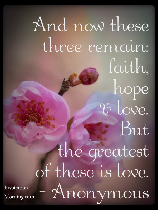 And Now These 3 Remain: Faith, Hope, Love. But the greatest of these is love.
