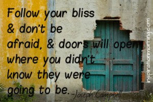 Follow your bliss and don't be afraid, and doors will open where you didn't know they were going to be. ~Joseph Campbell