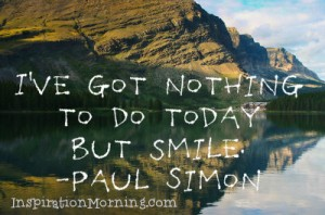"""I've got nothing to do today but smile.""  -Paul Simon"