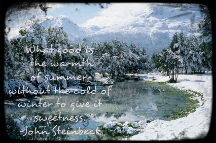 """What good is the warmth of summer, without the cold of winter to give it sweetness."" ? John Steinbeck"