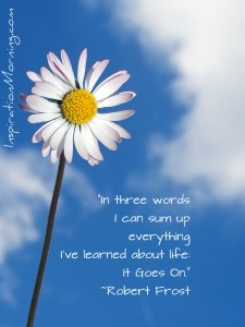 """In three words I can sum up everything I've learned about life: it goes on.""
