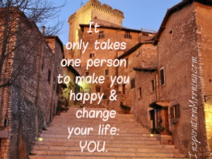 It only takes one person to make you happy and change your life:  YOU.