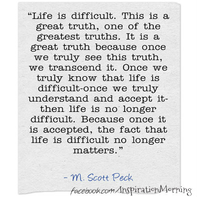 """Life is difficult. This is a great truth, one of the greatest truths. It is a great truth because once we truly see this truth, we transcend it. Once we truly know that life is difficult-once we truly understand and accept it-then life is no longer difficult. Because once it is accepted, the fact that life is difficult no longer matters."" -- M. Scott Peck"