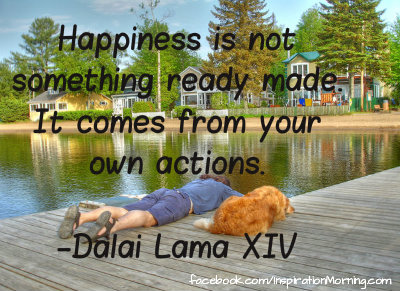 """Happiness is not something ready made. It comes from your own actions.""  _Dalai Lama XIV"