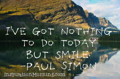 """""""I've got nothing to do today but smile.""""  -Paul Simon"""
