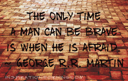 The only time a man can be brave is when he is afraid.  ~George R.R. Martin
